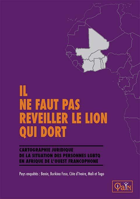 Le Queer African Youth Network (QAYN) présente le résultat d'une enquête sur plusieurs pays, « Il ne faut pas réveiller le lion qui dort : Cartographie de la situation juridique des personnes LGBTQ en Afrique de l'ouest Francophone » . Cliquez sur l'image pour voir le rapport au complet.